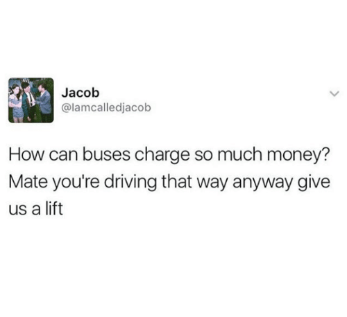 Driving, Money, and How: Jacob  @lamcalledjacob  How can buses charge so much money?  Mate you're driving that way anyway give  us a lift