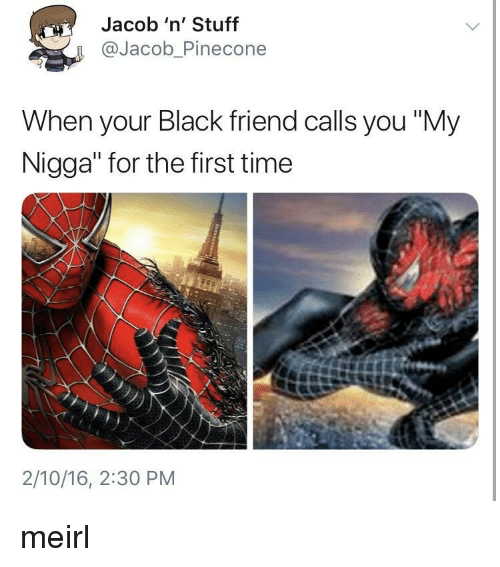 "Black Friend: Jacob 'n' Stuff  @Jacob_Pinecone  When your Black friend calls you ""My  Nigga"" for the first time  2/10/16, 2:30 PM meirl"