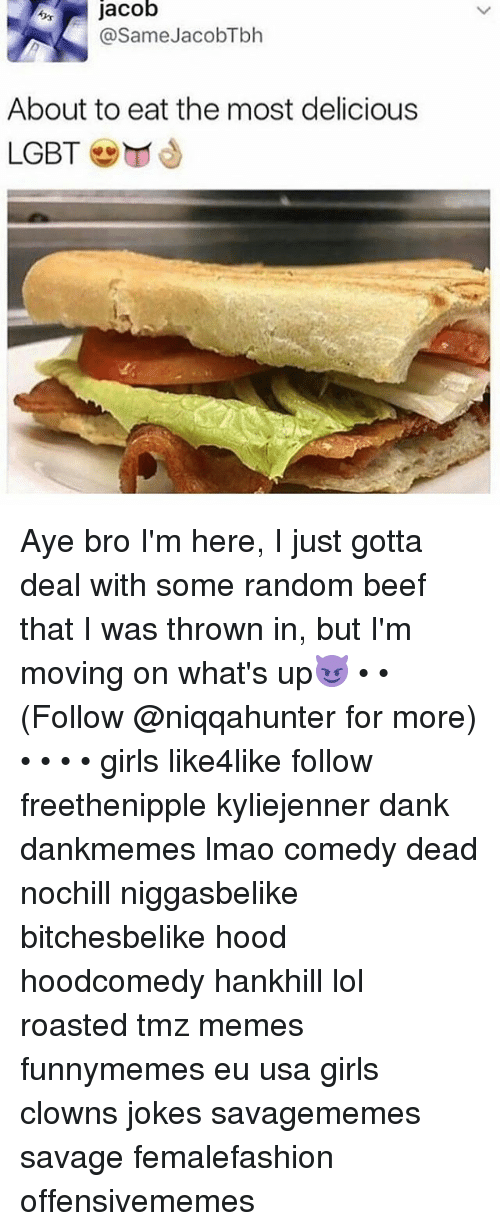 Beef, Dank, and Girls: jacob  @SameJacobTbh  About to eat the most delicious  LGBT Aye bro I'm here, I just gotta deal with some random beef that I was thrown in, but I'm moving on what's up😈 • • (Follow @niqqahunter for more) • • • • girls like4like follow freethenipple kyliejenner dank dankmemes lmao comedy dead nochill niggasbelike bitchesbelike hood hoodcomedy hankhill lol roasted tmz memes funnymemes eu usa girls clowns jokes savagememes savage femalefashion offensivememes