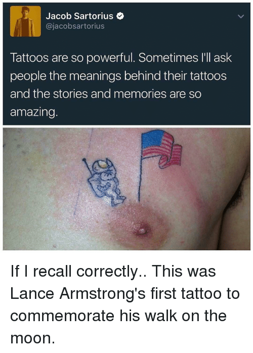 Memes, Tattoos, and Moon: Jacob Sartorius  ajacobsartorius  Tattoos are so powerful. Sometimes I'll ask  people the meanings behind their tattoos  and the stories and memories are so  amazing If I recall correctly.. This was Lance Armstrong's first tattoo to commemorate his walk on the moon.