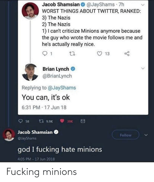 jacob: Jacob Shamsian @JayShams 7h  WORST THINGS ABOUT TWITTER, RANKED:  3) The Nazis  2) The Nazis  1) I can't criticize Minions anymore because  the guy who wrote the movie follows me and  he's actually really nice.  13  Brian Lynch  @BrianLynch  Replying to @JayShams  You can, it's ok  6:31 PM 17 Jun 18  t7 9.9K  58  39K  Jacob Shamsian  Follow  @JayShams  god I fucking hate minions  4:05 PM -17 Jun 2018 Fucking minions