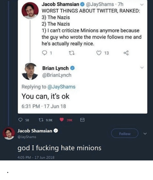 jacob: Jacob Shamsian O @JayShams · 7h  WORST THINGS ABOUT TWITTER, RANKED:  3) The Nazis  2) The Nazis  1) I can't criticize Minions anymore because  the guy who wrote the movie follows me and  he's actually really nice.  13  Brian Lynch  @BrianLynch  Replying to @JayShams  You can, it's ok  6:31 PM 17 Jun 18  t7 9.9K  58  39K  Jacob Shamsian  Follow  @JayShams  god I fucking hate minions  4:05 PM - 17 Jun 2018 .