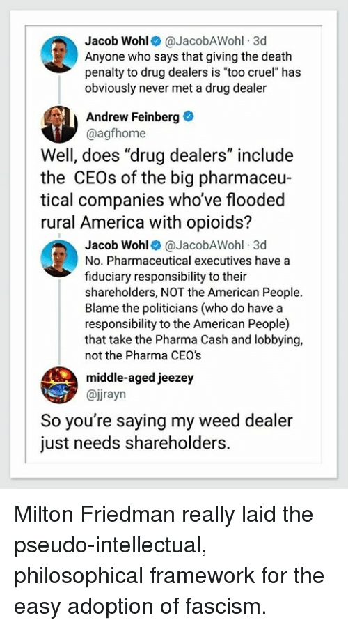 """America, Drug Dealer, and Weed: Jacob Wohl@JacobAWohl 3d  Anyone who says that giving the death  penalty to drug dealers is """"too cruel"""" has  obviously never met a drug dealer  Andrew Feinberg  @agfhome  Well, does """"drug dealers"""" include  the CEOs of the big pharmaceu  tical companies who've flooded  rural America with opioids?  Jacob Wohl@JacobAWohl 3d  No. Pharmaceutical executives have a  fiduciary responsibility to their  shareholders, NOT the American People.  Blame the politicians (who do have a  responsibility to the American People)  that take the Pharma Cash and lobbying,  not the Pharma CEO's  middle-aged jeezey  @jjrayn  So you're saying my weed dealer  just needs shareholders. Milton Friedman really laid the pseudo-intellectual, philosophical framework for the easy adoption of fascism."""