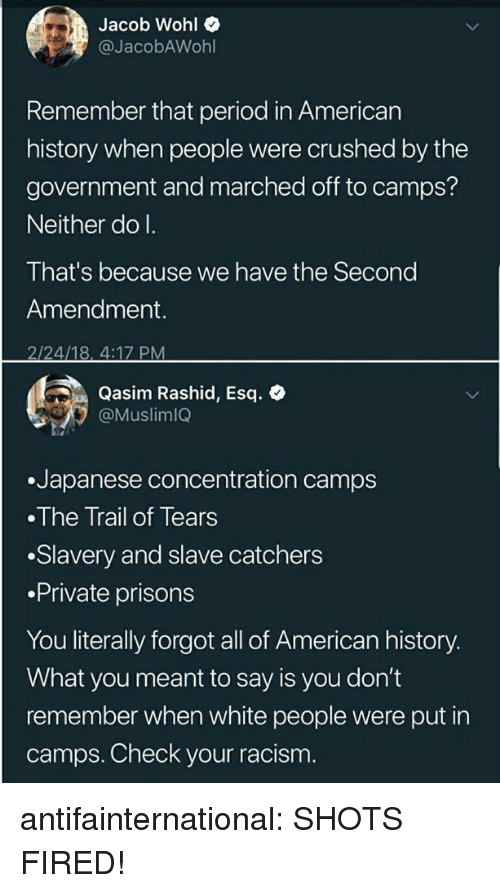 Rashid: Jacob Wohl  @JacobAWohl  Remember that period in American  history when people were crushed by the  government and marched off to camps?  Neither do I.  That's because we have the Second  Amendment.  2/24/18, 4:17 PM  Qasim Rashid, Esq. e  Muslimlo  .Japanese concentration camps  The Trail of Tears  .Slavery and slave catchers  .Private prisons  You literally forgot all of American history.  What you meant to say is you don't  remember when white people were put in  camps. Check your racism. antifainternational: SHOTS FIRED!