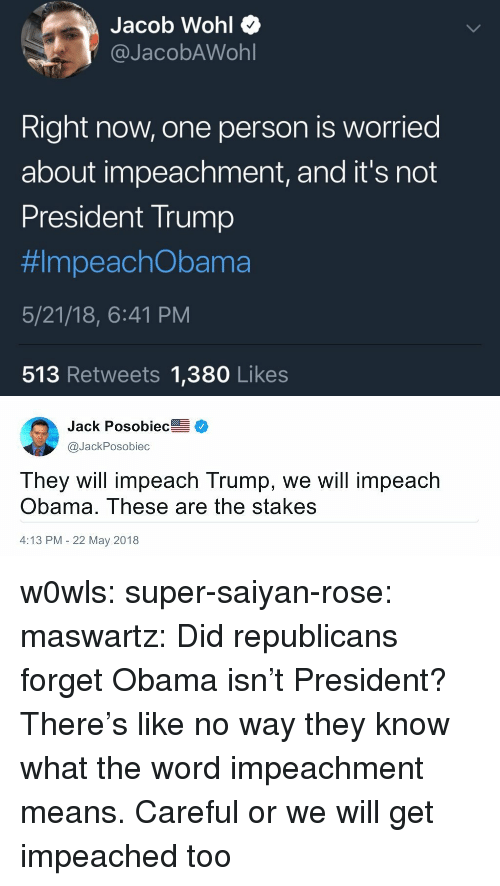 impeach: Jacob Wohl Q  @JacobAWohl  Right now, one person is worried  about impeachment, and it's not  President Trump  #ImpeachObama  5/21/18, 6:41 PM  513 Retweets 1,380 Likes   Jack Posobiec  @JackPosobiec  They will impeach Trump, we will impeach  Obama. These are the stakes  4:13 PM 22 May 2018 w0wls:  super-saiyan-rose:  maswartz: Did republicans forget Obama isn't President? There's like no way they know what the word impeachment means.   Careful or we will get impeached too