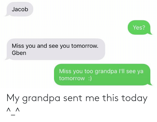 See Ya Tomorrow: Jacob  Yes?  Miss you and see you tomorrow.  Gben  Miss you too grandpa l'll see ya  tomorrow :) My grandpa sent me this today ^_^