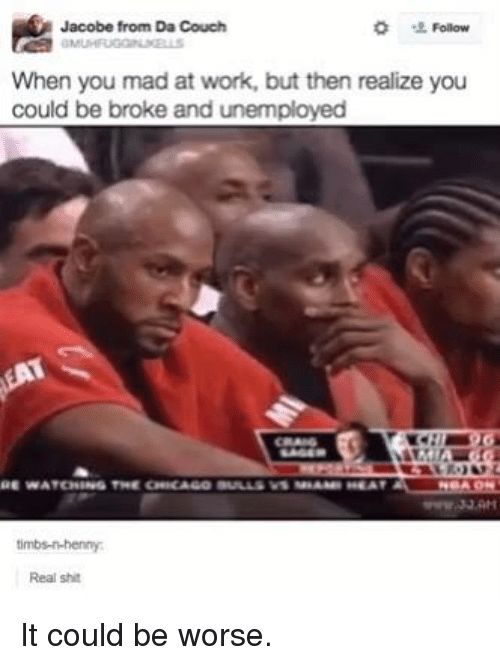 Being Broke, Chicago, and Shit: Jacobe from Da Couch  Follow  When you mad at work, but then realize you  could be broke and unemployed  WATCHING THE CHICAGO BLILLS V1 HEAT  timbs-in-henny  Real shit It could be worse.