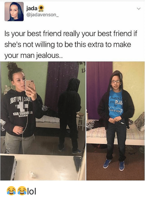 Best Friend, Jealous, and Memes: jada  ajadavenson  Is your best friend really your best friend if  she's not willing to be this extra to make  your man jealous.  BLUE 😂😂lol