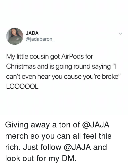 """jaja: JADA  @jadabaron_  My little cousin got AirPods for  Christmas and is going round saying """"l  can't even hear you cause you're broke""""  LOOOOOL Giving away a ton of @JAJA merch so you can all feel this rich. Just follow @JAJA and look out for my DM."""