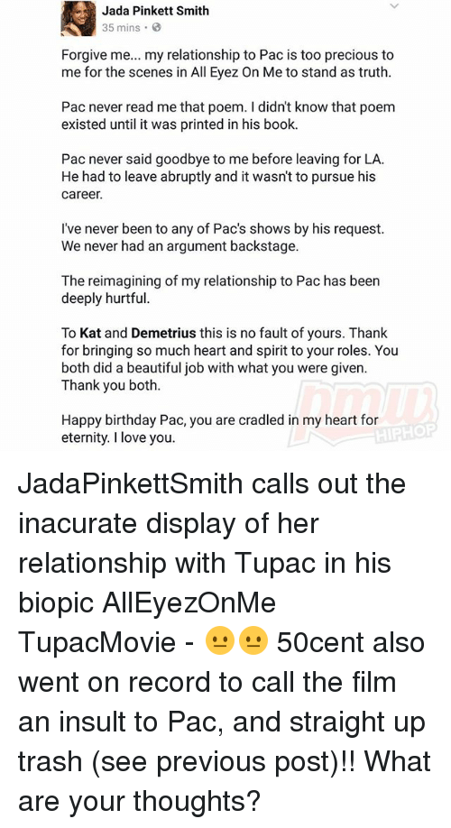 Beautiful, Birthday, and Jada Pinkett Smith: Jada Pinkett Smith  35 mins 3  Forgive me  my relationship to Pac is too precious to  me for the scenes in All Eyez On Me to stand as truth.  Pac never read me that poem. I didn't know that poem  existed until it was printed in his book.  Pac never said goodbye to me before leaving for LA.  He had to leave abruptly and it wasn't to pursue his  career.  I've never been to any of Pacs shows by his request.  We never had an argument backstage.  The reimagining of my relationship to Pac has been  deeply hurtful.  To Kat and Demetrius this is no fault of yours. Thank  for bringing so much heart and spirit to your roles. You  both did a beautiful job with what you were given.  Thank you both.  Happy birthday Pac, you are cradled in my heart for  eternity. I love you. JadaPinkettSmith calls out the inacurate display of her relationship with Tupac in his biopic AllEyezOnMe TupacMovie - 😐😐 50cent also went on record to call the film an insult to Pac, and straight up trash (see previous post)!! What are your thoughts?