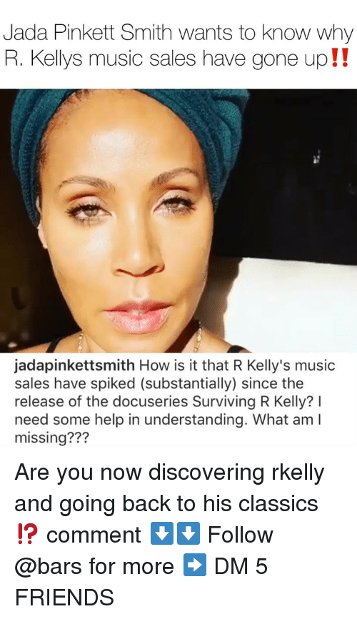 Spiked: Jada Pinkett Smith wants to know why  R. Kellys music sales have gone up!!  jadapinkettsmith How is it that R Kelly's music  sales have spiked (substantially) since the  release of the docuseries Surviving R Kelly? I  need some help in understanding. What am I  missing??? Are you now discovering rkelly and going back to his classics⁉️ comment ⬇️⬇️ Follow @bars for more ➡️ DM 5 FRIENDS