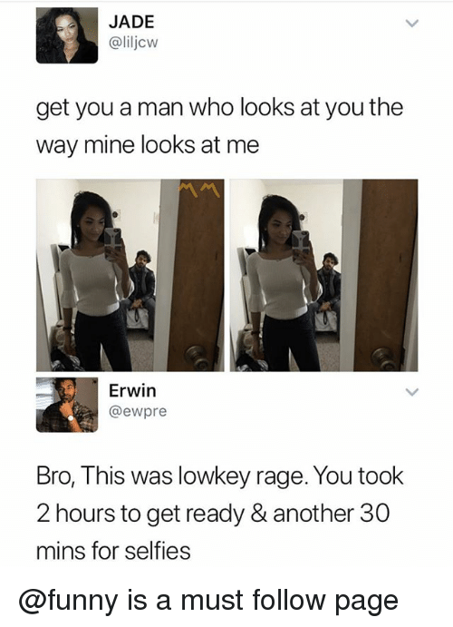 Funny, Memes, and Lowkey: JADE  @liljcw  get you a man who looks at you the  way mine looks at me  Erwin  @ewpre  Bro, This was lowkey rage. You took  2 hours to get ready & another 30  mins for selfies @funny is a must follow page