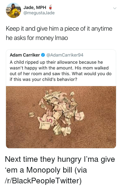 Blackpeopletwitter, Hungry, and Lmao: Jade, MPH  @megustaJade  Keep it and give him a piece of it anytime  he asks for money lmao  Adam Carriker @AdamCarriker94  A child ripped up their allowance because he  wasn't happy with the amount. His mom walked  out of her room and saw this. What would you do  if this was your child's behavior? <p>Next time they hungry I'ma give 'em a Monopoly bill (via /r/BlackPeopleTwitter)</p>