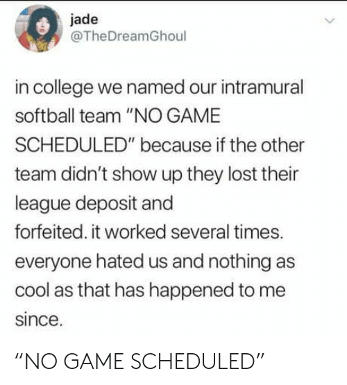 """jade: jade  @TheDreamGhoul  in college we named our intramural  softball team """"NO GAME  SCHEDULED"""" because if the other  team didn't show up they lost their  league deposit and  forfeited. it worked several times.  everyone hated us and nothing as  cool as that has happened to me  since. """"NO GAME SCHEDULED"""""""
