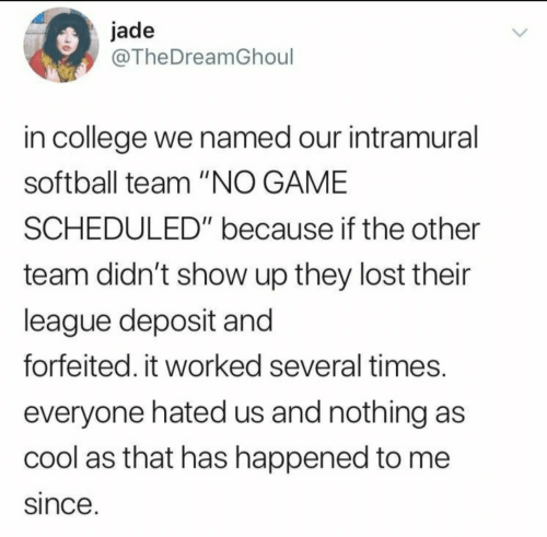 """jade: jade  @TheDreamGhoul  in college we named our intramural  softball team """"NO GAME  SCHEDULED"""" because if the other  team didn't show up they lost their  league deposit and  forfeited. it worked several times.  everyone hated us and nothing as  cool as that has happened to me  since."""