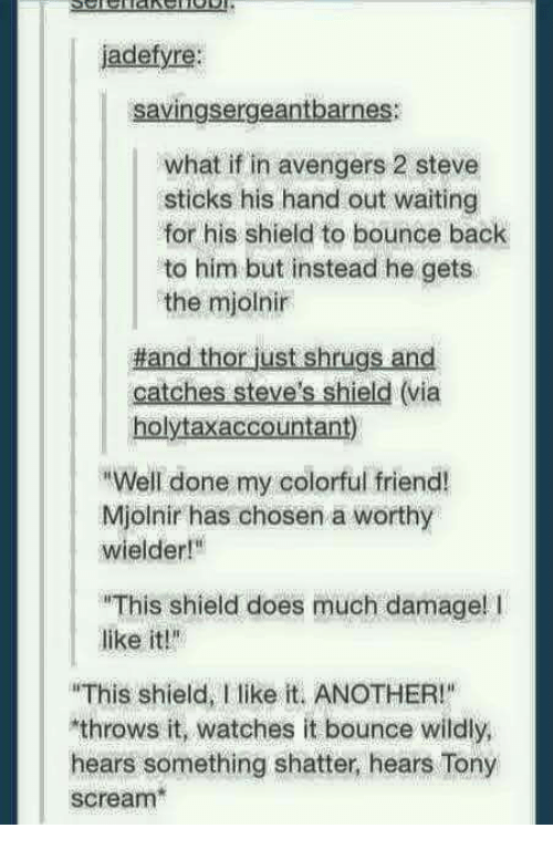 """hand outs: jadefyre:  savingsergeantbarnes:  what if in avengers 2 steve  sticks his hand out waiting  for his shield to bounce back  to him but instead he gets  the mjolnir  Hand thor just shrugs and  catches Steve's shield (via  holytaxaccountant)  RWell done my colorful friend!  Mjolnir has chosen a worthy  wielder!""""  """"This shield does much damage! l  like it!""""  """"This shield, I like it. ANOTHER!""""  throws it, watches it bounce wildly,  hears something shatter, hears Tony  scream"""