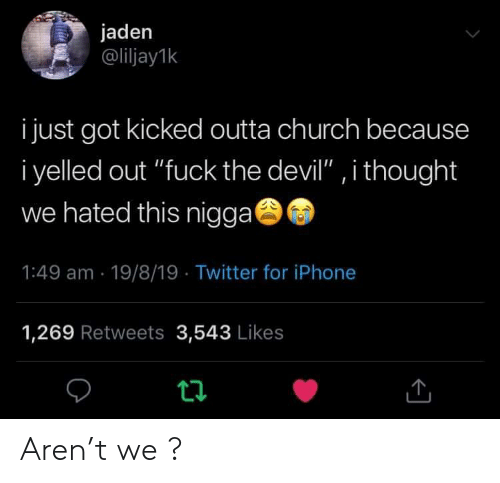 """Outta: jaden  @liljay1k  i just got kicked outta church because  i yelled out """"fuck the devil"""" , i thought  we hated this nigga  1:49 am 19/8/19 Twitter for iPhone  1,269 Retweets 3,543 Likes  t Aren't we ?"""