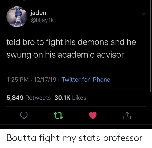 professor: jaden  @liljay1k  told bro to fight his demons and he  Swung on his academic advisor  1:25 PM · 12/17/19 · Twitter for iPhone  5,849 Retweets 30.1K Likes Boutta fight my stats professor