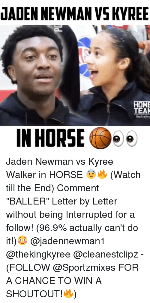 "Horses, Memes, and Newman: JADEN NEWMAN VSKYREE  HOME  TEAM  IN HORSE Jaden Newman vs Kyree Walker in HORSE 😨🔥 (Watch till the End) Comment ""BALLER"" Letter by Letter without being Interrupted for a follow! (96.9% actually can't do it!)😳 @jadennewman1 @thekingkyree @cleanestclipz - (FOLLOW @Sportzmixes FOR A CHANCE TO WIN A SHOUTOUT!🔥)"