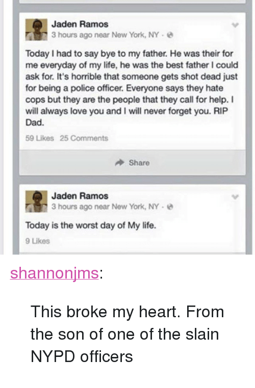 """Everyday Of My Life: Jaden Ramos  3 hours ago near New York, NY  Today I had to say bye to my father. He was their for  me everyday of my life, he was the best father I could  ask for. It's horrible that someone gets shot dead just  for being a police officer. Everyone says they hate  cops but they are the people that they call for help. I  will always love you and I will never forget you. RIP  Dad.  59 Likes 25 Comments  Share  Jaden Ramos  3 hours ago near New York, NY-  Today is the worst day of My life.  9 Likes <p><a class=""""tumblr_blog"""" href=""""http://shannonjms.tumblr.com/post/105752575179/this-broke-my-heart-from-the-son-of-one-of-the"""">shannonjms</a>:</p> <blockquote> <p>This broke my heart. From the son of one of the slain NYPD officers</p> </blockquote>"""