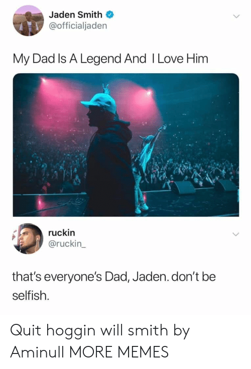 jaden smith: Jaden Smith  @officialjaden  My Dad Is A Legend And I Love Him  ruckin  @ruckin  that's everyone's Dad, Jaden.don't be  selfish. Quit hoggin will smith by Aminull MORE MEMES