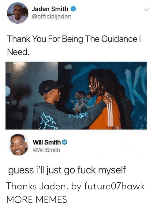 jaden smith: Jaden Smith  @officialjaden  Thank You For Being The Guidance l  Need  Will Smith  @WillSmith  guess i'll just go fuck myself Thanks Jaden. by future07hawk MORE MEMES
