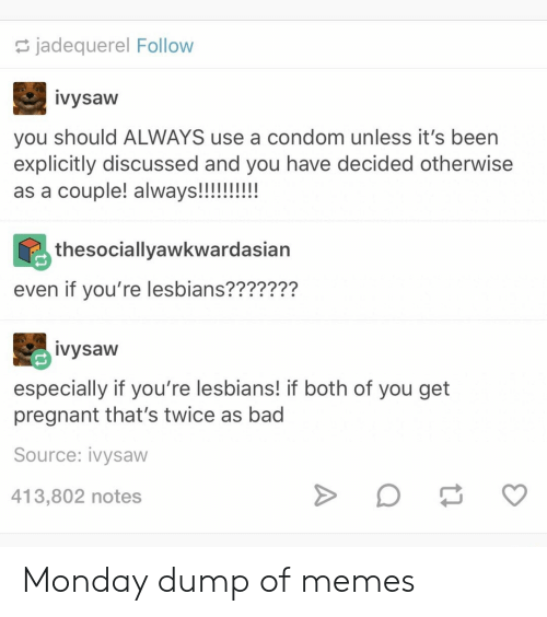 Lesbians: jadequerel Follow  ivysaw  you should ALWAYS use a condom unless it's been  explicitly discussed and you have decided otherwise  as a couple! always!!!!!!!!  thesociallyawkwardasian  even if you're lesbians???????  ivysaw  especially if you're lesbians! if both of you get  pregnant that's twice as bad  Source: ivysaw  413,802 notes Monday dump of memes