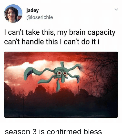 Brain, Capacity, and Handle: jadey  @loserichie  I can't take this, my brain capacity  can't handle this I can't do it i season 3 is confirmed bless