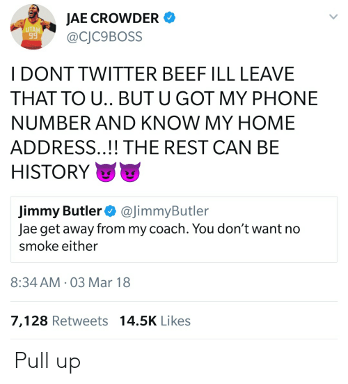 Jae Crowder: JAE CROWDER  BOSS  UTA  I DONT TWITTER BEEF ILL LEAVE  THAT TO U.. BUT U GOT MY PHONE  NUMBER AND KNOW MY HOME  ADDRESS..!! THE REST CAN BE  HISTORY  Jimmy Butler@JimmyButler  Jae get away from my coach. You don't want no  smoke either  8:34 AM-03 Mar 18  7,128 Retweets 14.5K Likes Pull up