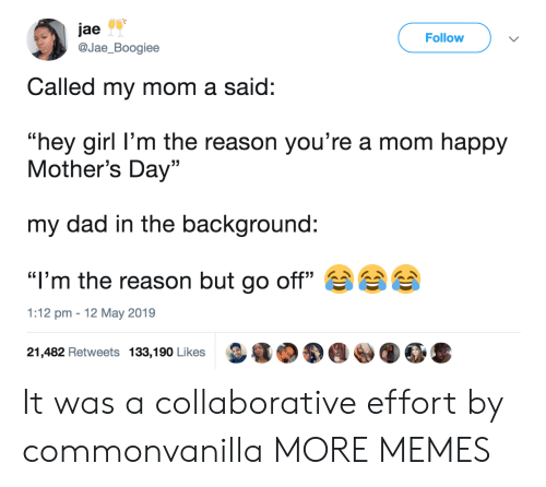"""Hey Girl: jae  @Jae_Boogiee  Follow  Called my mom a said:  """"hey girl l'm the reason you're a mom happy  Mother's Day""""  my dad in the background:  """"I'm the reason but go off""""  1:12 pm 12 May 2019  21,482 Retweets 133,190 Likes It was a collaborative effort by commonvanilla MORE MEMES"""
