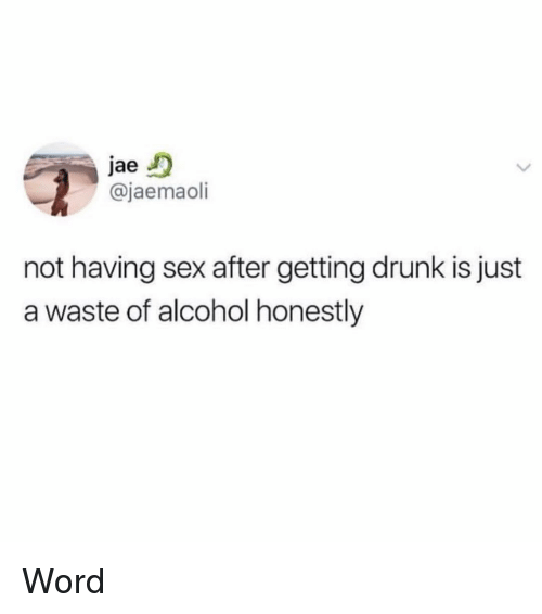 Getting Drunk: jae  @jaemaoli  not having sex after getting drunk is just  a waste of alcohol honestly Word