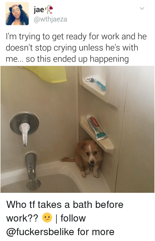 Crying, Memes, and Work: Jae  @wthjaeza  I'm trying to get ready for work and he  doesn't stop crying unless he's with  me... so this ended up happening Who tf takes a bath before work?? 😕 | follow @fuckersbelike for more