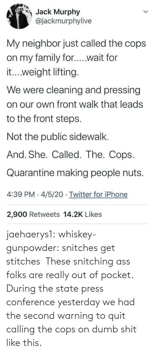 cops: jaehaerys1: whiskey-gunpowder:  snitches get stitches       These snitching ass folks are really out of pocket. During the state press conference yesterday we had the second warning to quit calling the cops on dumb shit like this.