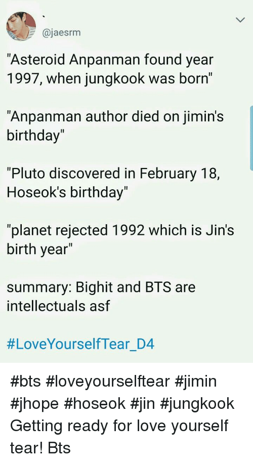 """Jhope: @jaesrm  Asteroid Anpanman found year  1997, when jungkook was born'  """"Anpanman author died on jimin's  birthday""""  1l  """"Pluto discovered in February 18,  Hoseok's birthday  Il  """"planet rejected 1992 which is Jin's  birth year  summary: Bighit and BTS are  intellectuals asf  #LoveYourselfTear D4 #bts #loveyourselftear #jimin #jhope #hoseok #jin #jungkook Getting ready for love yourself tear! Bts"""
