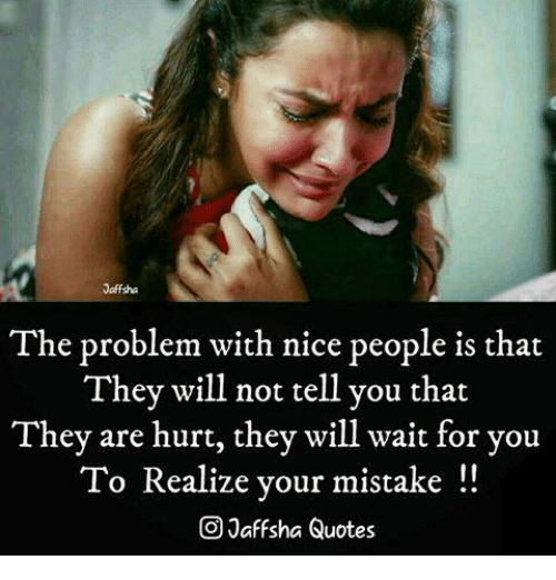 Memes, Quotes, and Nice: Jaffsha  The problem with nice people is that  They will not tell you that  They are hurt, they will wait for you  To Realize your mistake  CO Jaff sha Quotes