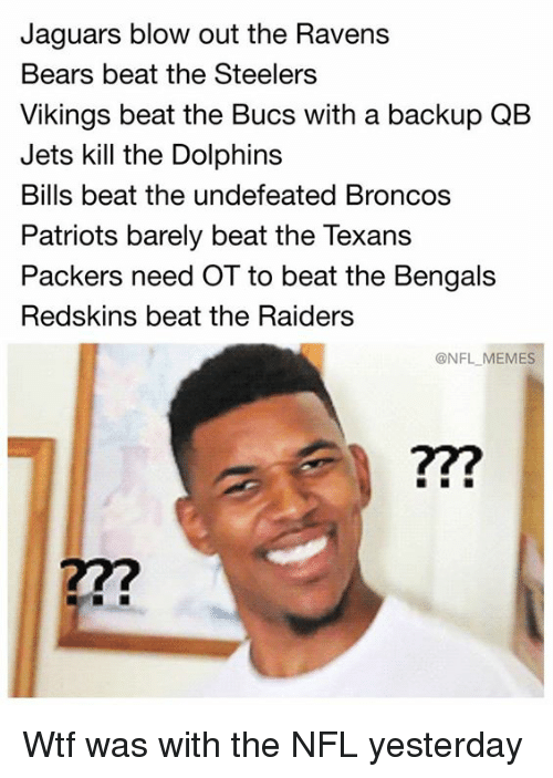 bucs: Jaguars blow out the Ravens  Bears beat the Steelers  Vikings beat the Bucs with a backup QB  Jets kill the Dolphins  Bills beat the undefeated Broncos  Patriots barely beat the Texans  Packers need OT to beat the Bengals  Redskins beat the Raiders  @NFL MEMES  77? Wtf was with the NFL yesterday
