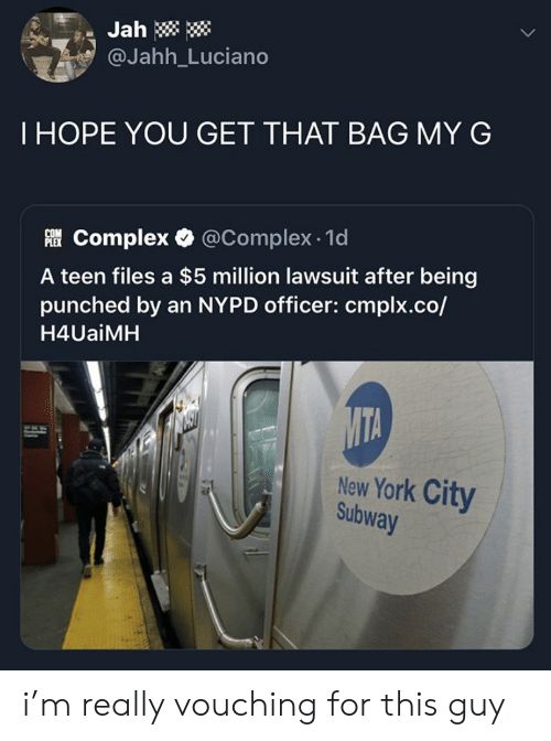 subway: Jah  @Jahh_Luciano  THOPE YOU GET THAT BAG MY G  Complex @Complex 1d  A teen files a $5 million lawsuit after being  punched by an NYPD officer: cmplx.co/  H4UaiMH  MTA  New York City  Subway i'm really vouching for this guy