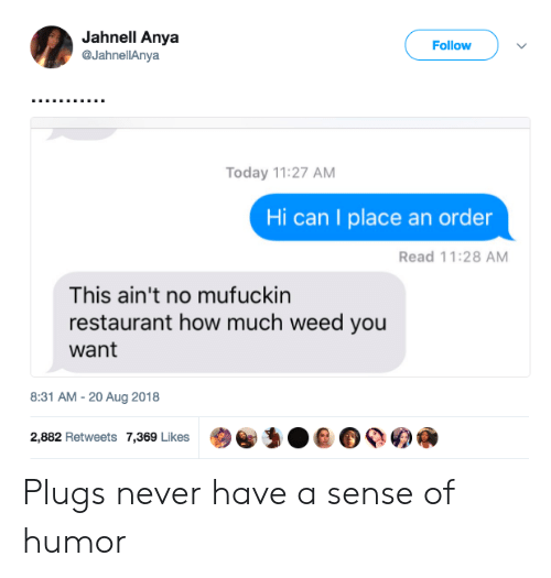 plugs: Jahnell Anya  @JahnellAnya  Follow  Today 11:27 AM  Hi can I place an order  Read 11:28 AM  This ain't no mufuckin  restaurant how much weed you  want  8:31 AM-20 Aug 2018  2,882 Retweets 7,369 Likes  @)e,:0 е о ое а Plugs never have a sense of humor