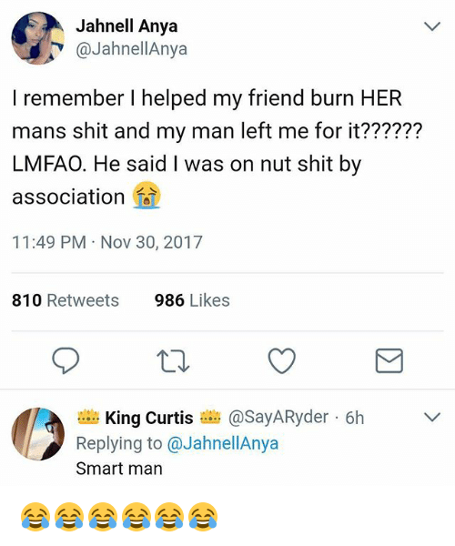 Shit, Girl Memes, and Lmfao: Jahnell Anya  @JahnellAnya  I remember I helped my friend burn HER  mans shit and my man left me for it??????  LMFAO. He said I was on nut shit by  association  11:49 PM Nov 30, 2017  810 Retweets  986 Likes  King Curtis a asayARyder-6h  Replying to@JahnellAnya  Smart man  ﹀ 😂😂😂😂😂😂
