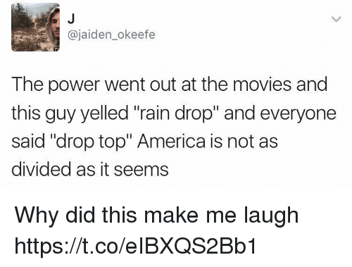 """Rain Drop: @jaiden_okeefe  The power went out at the movies and  this guy yelled """"rain drop"""" and everyone  said """"drop top"""" America is not as  divided as it seems Why did this make me laugh https://t.co/eIBXQS2Bb1"""