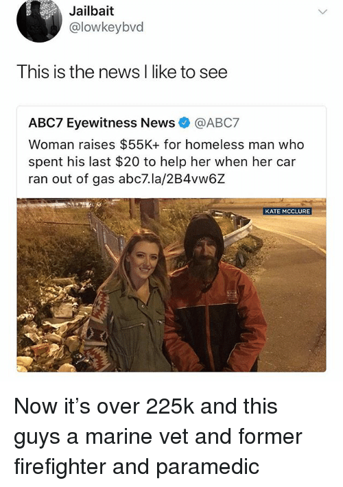 Homeless, Memes, and News: Jailbait  @lowkeybvd  Ihis is the news l like to see  ABC7 Eyewitness News @ABC7  Woman raises $55K+ for homeless man who  spent his last $20 to help her when her car  ran out of gas abc7.la/2B4vw6Z  KATE MCCLURE Now it's over 225k and this guys a marine vet and former firefighter and paramedic