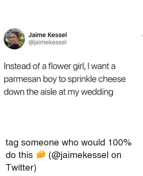 Sprinkle: Jaime Kessel  @jaimekessel  Instead of a flower girl, I want a  parmesan boy to sprinkle cheese  down the aisle at my wedding tag someone who would 100% do this 🧀 (@jaimekessel on Twitter)