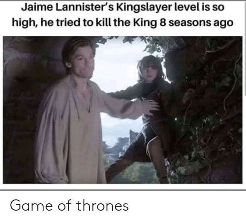 so high: Jaime Lannister's Kingslayer level is so  high, he tried to kill the King 8 seasons ago Game of thrones