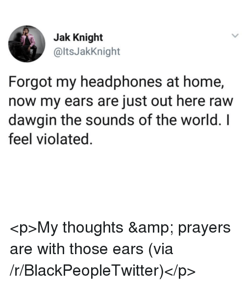 the sounds: Jak Knight  @ltsJakKnight  Forgot my headphones at home,  now my ears are just out here raw  dawgin the sounds of the world. I  feel violated. <p>My thoughts &amp; prayers are with those ears (via /r/BlackPeopleTwitter)</p>