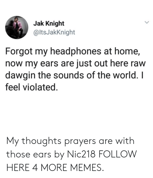 violated: Jak Knight  @ltsJakKnight  Forgot my headphones at home,  now my ears are just out here raw  dawgin the sounds of the world. I  feel violated. My thoughts  prayers are with those ears by Nic218 FOLLOW HERE 4 MORE MEMES.