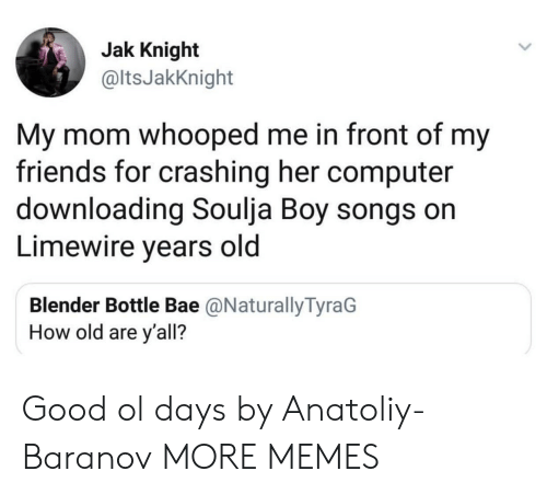 Whooped: Jak Knight  @ltsJakKnight  My mom whooped me in front of my  friends for crashing her computer  downloading Soulja Boy songs on  Limewire years old  Blender Bottle Bae @NaturallyTyraG  How old are y'all? Good ol days by Anatoliy-Baranov MORE MEMES