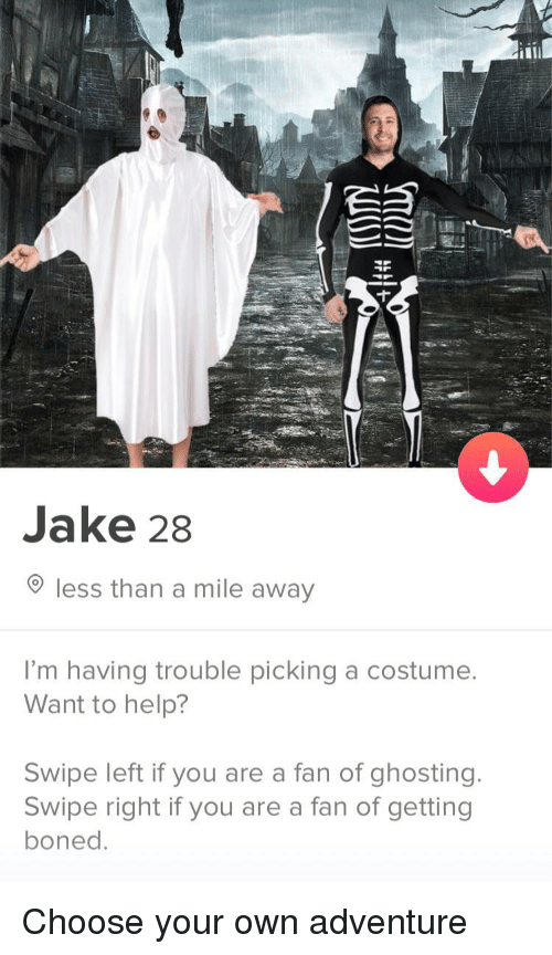 boned: Jake 28  less than a mile away  I'm having trouble picking a costumee  Want to help?  Swipe left if you are a fan of ghosting.  Swipe right if you are a fan of getting  boned Choose your own adventure