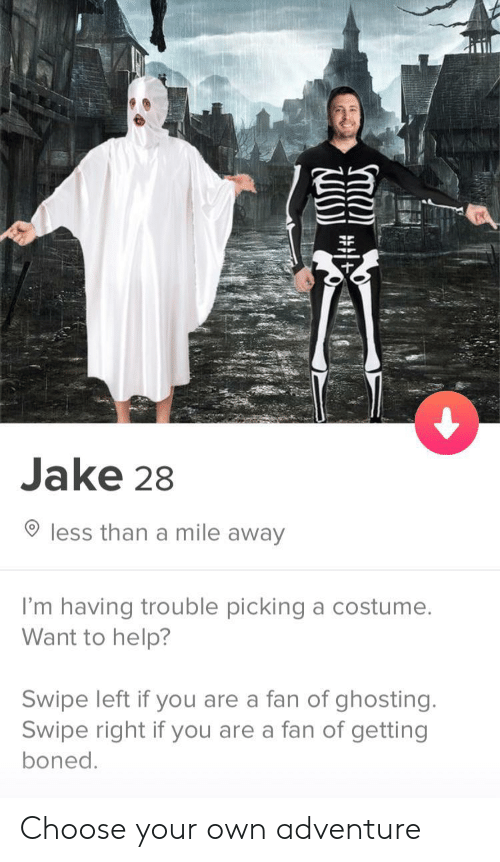 Swipe Right: Jake 28  less than a mile away  I'm having trouble picking a costumee  Want to help?  Swipe left if you are a fan of ghosting.  Swipe right if you are a fan of getting  boned Choose your own adventure