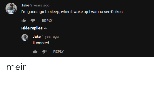 When I Wake Up: Jake 3 years ago  I'm gonna go to sleep, when I wake up I wanna see 0 likes  REPLY  Hide replies  Jake 1 year ago  It worked.  REPLY meirl