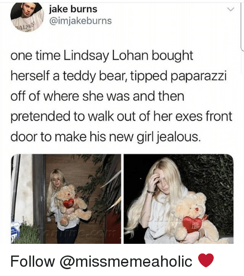 lohan: jake burns  @imjakeburns  one time Lindsay Lohan bought  herself a teddy bear, tipped paparazzi  off of where she was and then  pretended to walk out of her exes front  door to make his new girl jealous. Follow @missmemeaholic ❤